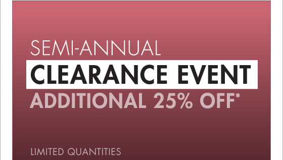 SEMI-ANNUAL CLEARANCE EVENT ADDITIONAL 25% OFF* LIMITED QUANTITIES