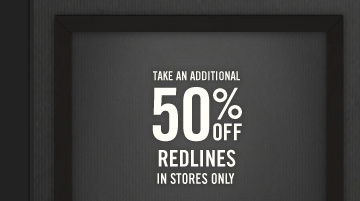 TAKE AN ADDITIONAL 50% OFF REDLINES IN  STORES ONLY