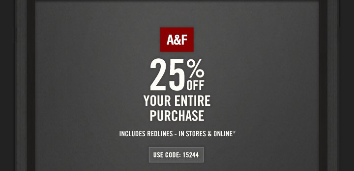 A&F 25% OFF YOUR ENTIRE  PURCHASE INCLUDES REDLINES – IN STORES & ONLINE*           USE CODE: 15244