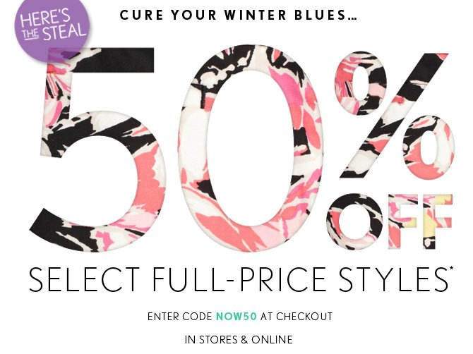 HERE'S THE STEAL  CURE YOUR WINTER BLUES...  50% OFF  SELECT FULL–PRICE STYLES*  ENTER CODE NOW50 AT CHECKOUT IN STORES & ONLINE