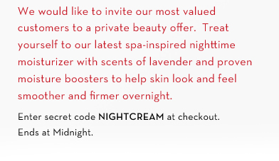 We would like to invite our most valued customers to private beauty offer. Treat yourself to  our latest spa-inspired nighttime moisturizer with scents of lavender and proven moisture boosters to help skin look and feel smoother and firmer overnight. Enter secret code NIGHTCREAM at checkout. Ends at Midnight.