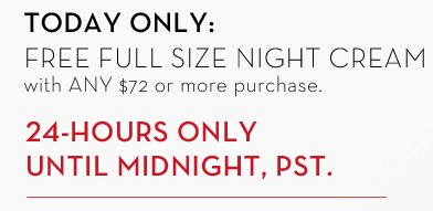 TODAY ONLY: FREE FULL SIZE NIGHT CREAM with ANY $72 or more purchase. 24-HOURS ONLY UNTIL MIDNIGHT, PST.