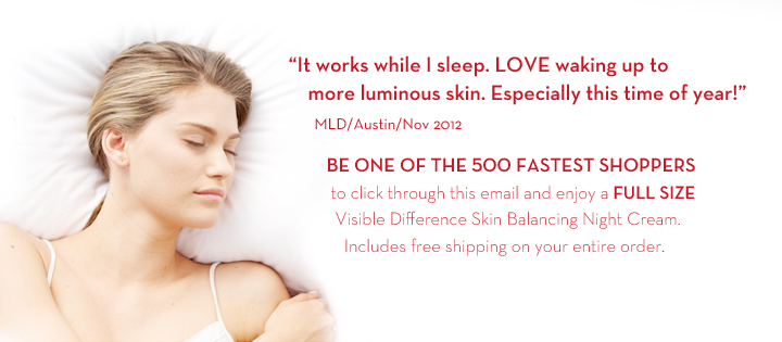"""""""It works while I sleep. LOVE waking up to more luminous skin. Especially this time of year!"""" MLD/ Austin/Nov 2012. BE ONE OF THE  500 FASTEST SHOPPERS to click through this email and enjoy a FULL SIZE Visible Difference Skin Balancing Night Cream. Includes free shipping on your entire order."""
