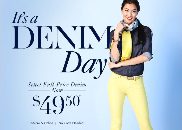 It's a  DENIM Day  Select Full–Price Denim Now $49.50**  In–Store & Online No Code Needed