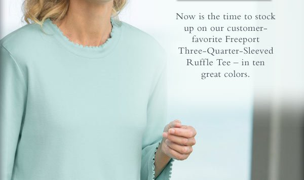 Now is the time to stock up on our customer-favorite Freeport Three-Quarter-Sleeved Ruffle Tee – in ten  great colors.