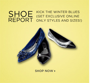 Shoe report:  kick the winter blues and get exclusive online only styles and sizes!  Shop Now