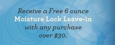 Receive a Free 6 ounce Moisture Lock Leave-in with any purchase over $30.
