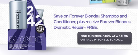 Save on Forever Blonde Shampoo and Conditioner, plus receive Forever Blonde Dramatic Repair FREE.