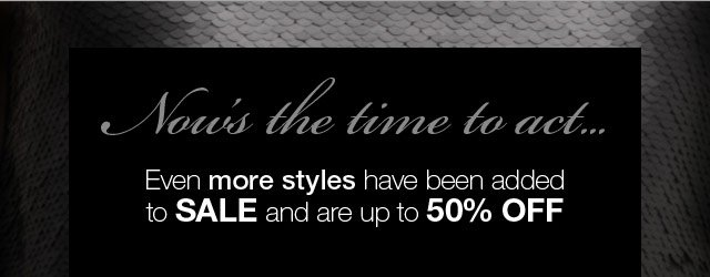 Now's the time to act...Even more styles have been added to Sale and are up to 50% off.