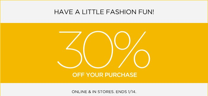 HAVE A LITTLE FASHION FUN! 30% OFF YOUR PURCHASE | ONLINE & IN STORES. ENDS 1/14.