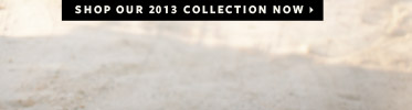 Shop Our 2013 Collection Now >