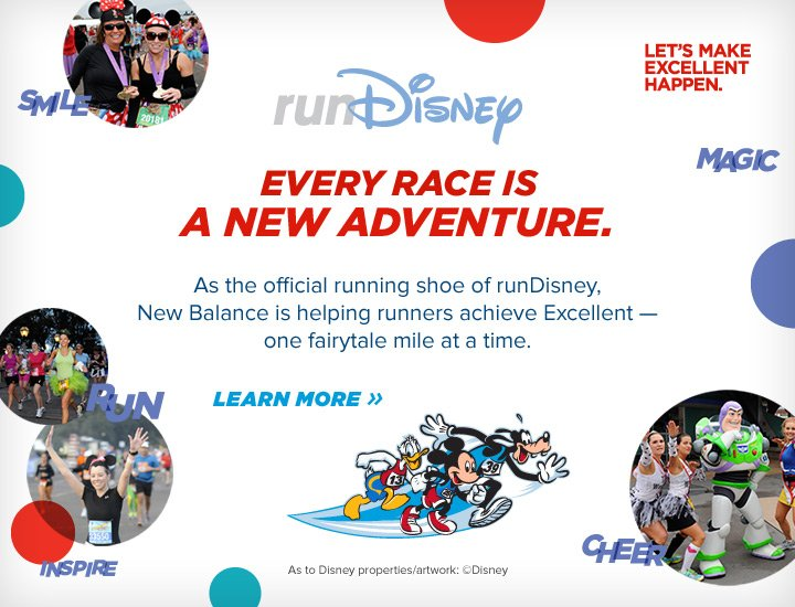 As the official running shoe of runDisney, New Balance is helping runners achieve Excellent - one fairytale mile at a time. Learn more, click here.