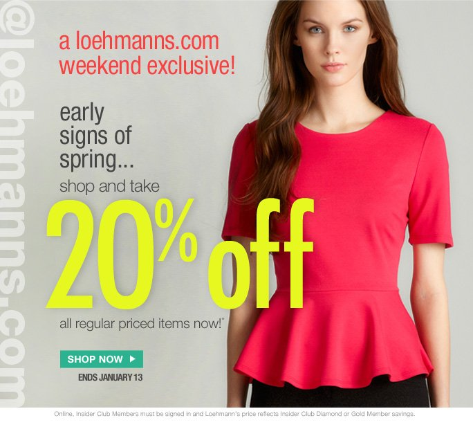 WOMEN        SHOES        HANDBAGS        ACCESSORIES        MEN            CLEARANCE        BACK ROOM  always free shipping  on all orders over $1OO*  @loehmanns.com  a loehmanns.com weekend exclusive!  early  signs of  spring... shop and take 2O% off  all regular priced items now!*  Shop now ends january 13  Online, Insider Club Members must be signed in and Loehmann's price reflects Insider Club Diamond or Gold Member savings.  *20% OFF regular priced purchase PROMOTIONAL OFFER IS VALID now thru 1/14/13 at 2:59Am Est ONLINE only. Enter promo code 20OFFREG at checkout to receive promotional discount. Free shipping offer applies on orders of $100 or more, prior to sales tax and after any applicable discounts, only for standard shipping to one single address in the Continental US per order. Offer not valid in store, on clearance or on previous purchases and excludes all fragrances, hair care products, sales tax,  shipping fees, the purchase of gift cards and Insider Club Membership fee.  Cannot be used in conjunction with employee discount, any other coupon or promotion.  No discount will be taken on Chanel, Hermes, Prada, Valentino, Carlos Falchi, Versace, D&G, Lanvin, Dolce & Gabbana, Judith Leiber, Casadei, Chloe, Yves Saint Laurent, Bottega Veneta, Sergio Rossi, & Jimmy Choo handbags; Chanel, Gucci, Hermes, D&G, Valentino and Ferragamo watches; and all designer jewelry in department 28. Quantities  are limited and exclusions may apply. Please see Loehmanns.com for details.  Featured items subject to availability. Void in states where prohibited by law, no cash value except where prohibited, then the cash value is 1/100. Returns and Exchanges are subject to Return/Exchange Policy Guidelines. 2013  †Standard text message & data charges apply. Text STOP to opt out or HELP for help. For the terms and conditions of the Loehmann's text message program, please visit http://pgminf.com/loehmanns.html or call 1-877-471-4885 for more information.