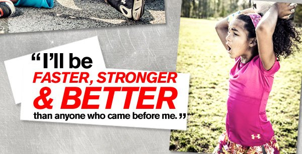I'LL BE FASTER, STRONGER & BETTER THAN ANYONE WHO CAME BEFORE ME.