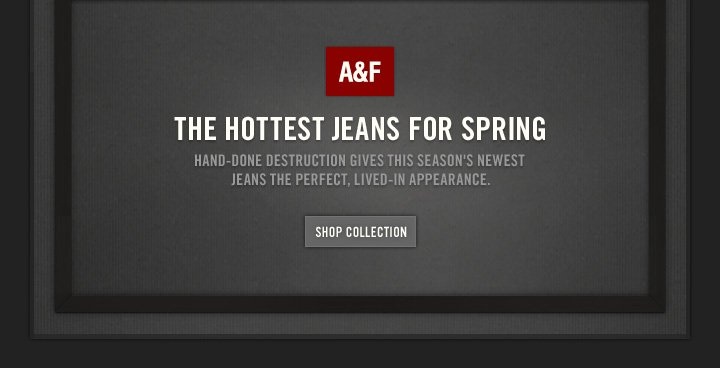 A&F          THE HOTTEST JEANS FOR SPRING          HAND–DONE DESTRUCTION GIVES THIS SEASON'S NEWEST JEANS  THE PERFECT, LIVED–IN APPEARANCE.          SHOP COLLECTION