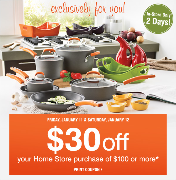 In-Store Only! 2 Days! Exclusively for you! Friday, January 11 & Saturday, January 12 $30 off your Home store purchase of $100 or more. Print coupon.