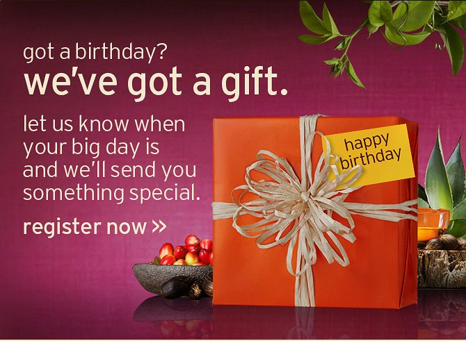 got a birthday we have got a gift let us know when your big day is  and we will send you something special register now
