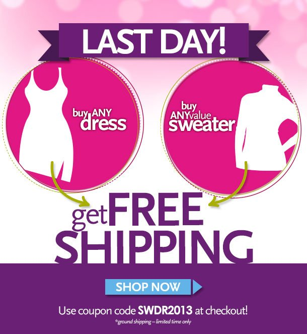 LAST DAY! Buy any dress, Buy any value sweater, Get Free Shipping!  Use Coupon code SWDR2013 at checkout! *ground shipping - limited time only. Shop Now!