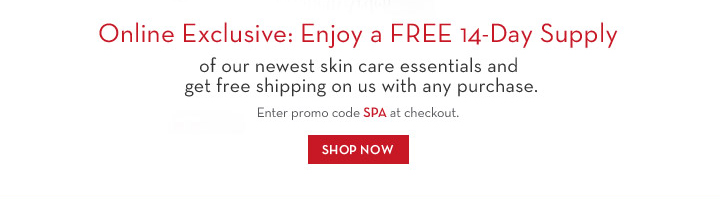 Online Exclusive: Enjoy a FREE 14-Day Supply of our newest skin care essentials and get free shipping on us with any purchase. Enter promo code SPA at checkout. SHOP NOW.