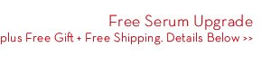 Free Serum Upgrade plus Free Gift + Free Shipping. Details Below.