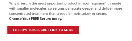 Why is serum the most important product in your regimen? It's made with smaller molecules, so serums penetrate deeper and deliver more concentrated treatment than a regular moisturizer or  cream. Choose Your FREE Serum today. FOLLOW THIS SECRET LINK TO SHOP.