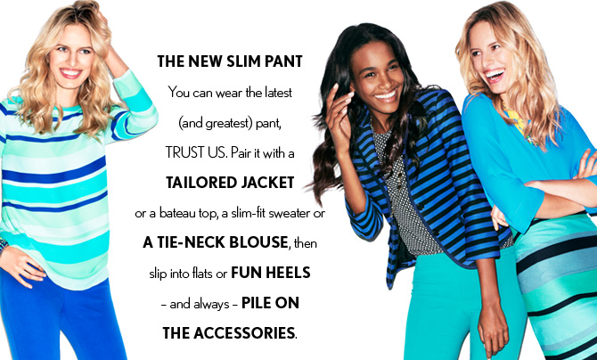 NEW ARRIVALS   THE NEW SLIM PANT  You can wear the latest (and greatest) pant, TRUST US.  Pair it with a  TAILORED JACKET  or a bateau top, a slim-fit sweater or  A TIE–NECK BLOUSE, then  slip into flats or FUN HEELS –  and always – PILE ON THE ACCESSORIES.