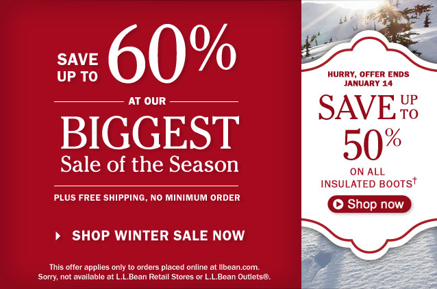 Save up to 60% at our Biggest Sale of the Season. Plus Free Shipping, No Minimum Order. This offer applies only to orders placed online at llbean.com. Sorry, not available at L.L.Bean retail stores or outlets. Hurry, offer ends January 14. Save up to 50% on all Insulated Boots.