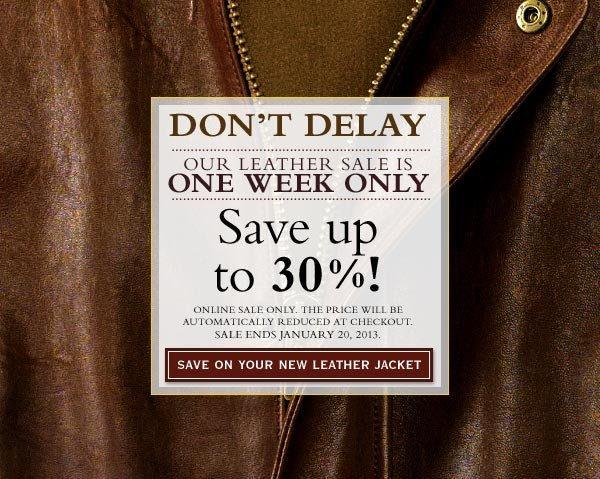 Don't delay our Leather Sale is one week only - Save up to 30%! online sale only. The price will be automatically reduced at checkout. Sale ends January 20, 2013.    save on your new leather jacket