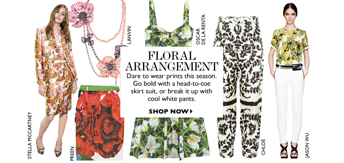 FLORAL ARRANGEMENT Dare to wear prints this season. Go bold with a head-to-toe  skirt suit, or break it up with cool white pants. SHOP NOW
