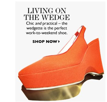 LIVING ON THE WEDGE Chic and practical – the wedgette is the perfect work-to-weekend shoe. SHOP NOW