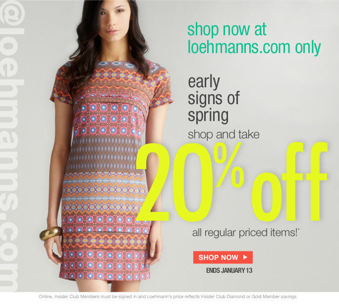 @loehmanns.com  Shop now at loehmanns.com only  early  signs of  spring... shop and take 2O% off  all regular priced items now!*  Shop now ends january 13  Online, Insider Club Members must be signed in and Loehmann's price reflects Insider Club Diamond or Gold Member savings.  *20% OFF regular priced purchase PROMOTIONAL OFFER IS VALID now thru 1/14/13 at 2:59Am Est ONLINE only. Enter promo code 20OFFREG at checkout to receive promotional discount. Free shipping offer applies on orders of $100 or more, prior to sales tax and after any applicable discounts, only for standard shipping to one single address in the Continental US per order. Offer not valid in store, on clearance or on previous purchases and excludes all fragrances, hair care products, sales tax,  shipping fees, the purchase of gift cards and Insider Club Membership fee.  Cannot be used in conjunction with employee discount, any other coupon or promotion.  No discount will be taken on Chanel, Hermes, Prada, Valentino, Carlos Falchi, Versace, D&G, Lanvin, Dolce & Gabbana, Judith Leiber, Casadei, Chloe, Yves Saint Laurent, Bottega Veneta, Sergio Rossi, & Jimmy Choo handbags; Chanel, Gucci, Hermes, D&G, Valentino and Ferragamo watches; and all designer jewelry in department 28. Quantities  are limited and exclusions may apply. Please see Loehmanns.com for details.  Featured items subject to availability. Void in states where prohibited by law, no cash value except where prohibited, then the cash value is 1/100. Returns and Exchanges are subject to Return/Exchange Policy Guidelines. 2013  †Standard text message & data charges apply. Text STOP to opt out or HELP for help. For the terms and conditions of the Loehmann's text message program, please visit http://pgminf.com/loehmanns.html or call 1-877-471-4885 for more information.