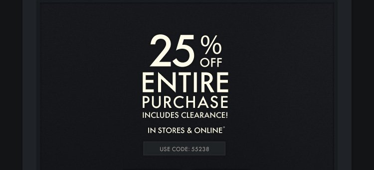 25% OFF ENTIRE PURCHASE INCLUDES CLEARANCE! IN STORES & ONLINE* USE CODE: 55238
