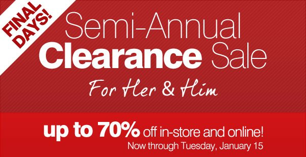 FINAL DAYS! Semi-Annual Clearance Sale For Her & Him. up to 70% off  in-store and online! Now through Tuesday, January 15.
