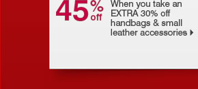 45% off When you take an EXTRA 30% off handbags & small leather accessories