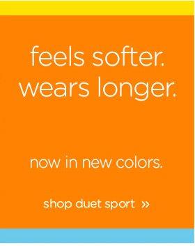 feels softer. wears longer. now in new colors. shop duet sport