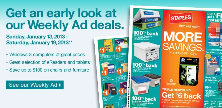 Get an  early look at our Weekly Ad deals. Sunday, January 13,  2013–Saturday, January 19, 2013(**). Windows 8 computers at great  prices. Great selection of eReaders and tablets. Save up to $100 on  chairs and furniture. See our Weekly Ad.