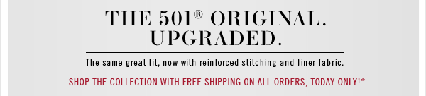 The 501® Original Upgraded. The same great fit, now with reinforced stitching and finer fabric. Shop the collection with free shipping on all orders, today only!*