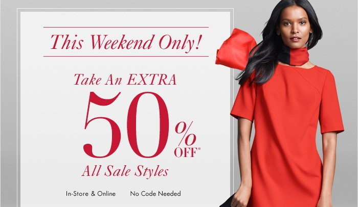 THIS WEEKEND ONLY!  Take An EXTRA 50% Off* All Sale Styles  In–Store & Online No Code Needed
