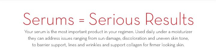 Serums = Serious Results. Your serum is the most important product in your regimen. Used daily under a moisturizer they can address issues ranging from sun damage, discoloration and uneven skin tone, to barrier support, lines and wrinkles and collagen production for firmer looking skin.