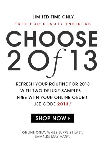 Limited time only   Free for Beauty Insiders   Choose 2 Of 13   Refresh your routine for 2013 with two deluxe samples—free with your order. Use code 2013.*   Online only. While supplies last. Samples may vary.   Shop now