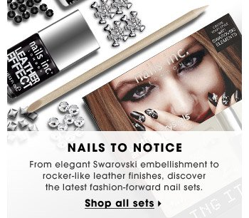 Nails To Notice   From elegant Swarovski embellishment to rocker-like leather finishes, discover the latest fashion-forward nail sets.   Shop all sets
