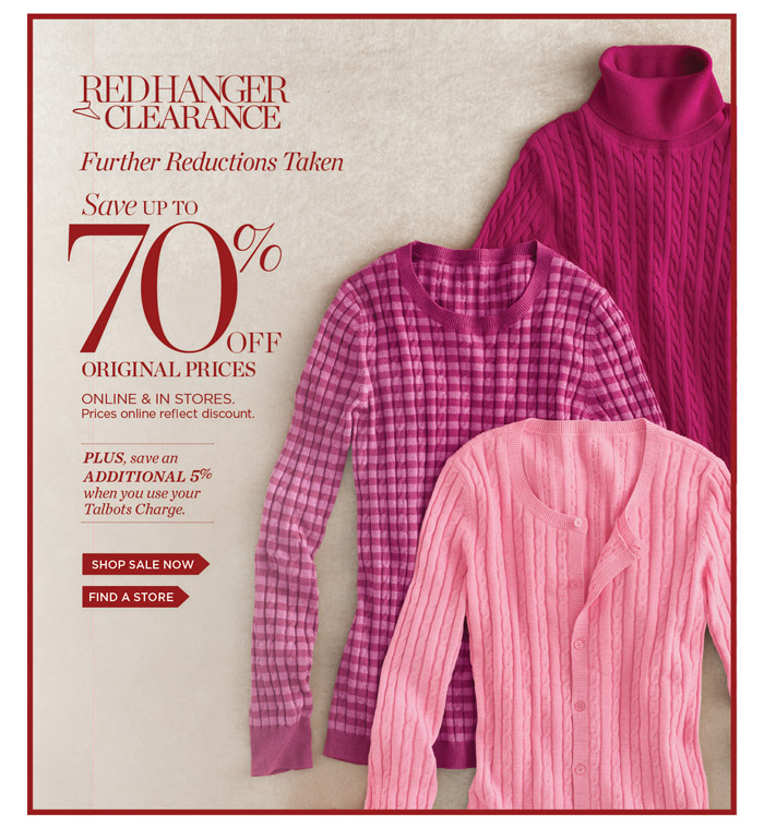 Red Hanger Clearance. Further reductions taken. Save up to 70% off Original Prices. Online and in Stores. Prices online reflect discount. Plus, save an additional 5% when you use your Talbots Charge. Shop Sale Now. Find a Store.