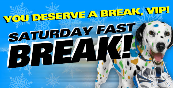 You Deserve A Break, VIP! Saturday Fast Break!