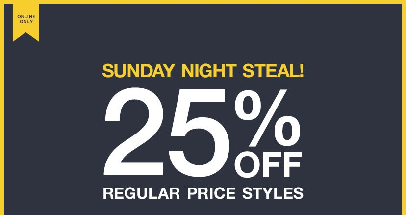 ONLINE ONLY | SUNDAY NIGHT STEAL! | 25% OFF REGULAR PRICE STYLES