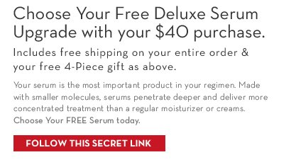 Choose Your Free Deluxe Serum Upgrade with your $40  purchase. Includes free shipping on your entire order & your free 4-Piece gift as above. Your serum is the most important product in your regimen. Made with smaller molecules, serums penetrate deeper and deliver more concentrated treatment than a regular moisturizer or cream. Choose Your FREE Serum today. FOLLOW THIS SECRET LINK.