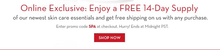 Online Exclusive: Enjoy a FREE 14-Day Supply of our newest skin care essentials  and get free shipping on us with any purchase. Enter promo code SPA at checkout. Hurry! Ends at Midnight PST. SHOP NOW.