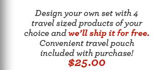 Design your own set with 4 travel sized products of your choice and we'll ship it for free. Convenient travel pouch included with purchase! $25.00