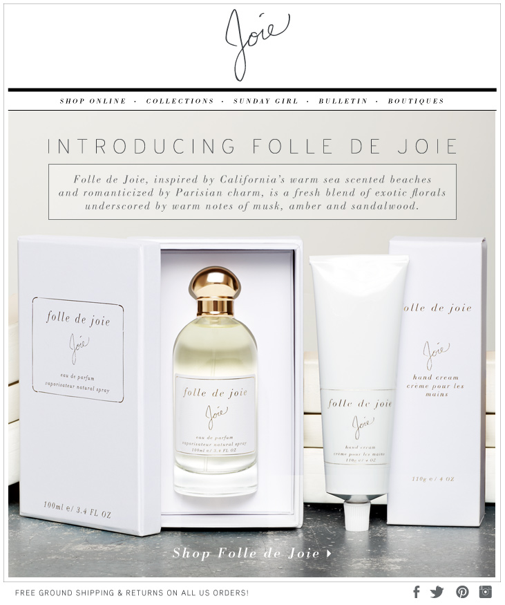 INTRODUCING FOLLE DE JOIE Folle de Joie, inspired by California's warm sea scented beaches and romanticized Parisian charm, is a fresh blend of exotic florals underscored by warm notes of musk, amber and sandalwood. SHOP Folle de Joie>
