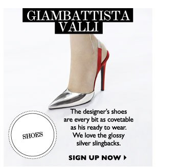 GIAMBATTISTA VALLI...The designer's shoes are every bit as covetable as his ready to wear. We love the glossy silver slingbacks. SIGN UP NOW