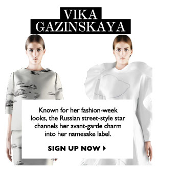 VIKA GAZINSKAYA...Known for her fashion-week looks, the Russian street-style star channels her avant-garde charm into her namesake label.  SIGN UP NOW
